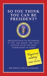 So You Think You Can Be President? - 200 Questions to Determine If You Are Right (or Left) Enough to Be the Next Commander-in-Chief ebook by Iris Burnett,Clay Greager