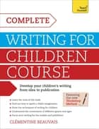 Complete Writing For Children Course - Develop your children's writing from idea to publication ebook by Clémentine Beauvais