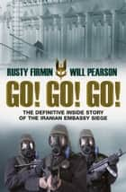 Go! Go! Go! - The Definitive Inside Story of the Iranian Embassy Siege ebook by Rusty Firmin, Will Pearson