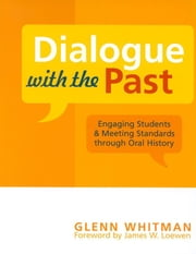Dialogue with the Past - Engaging Students and Meeting Standards through Oral History ebook by Glenn Whitman
