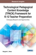 Technological Pedagogical Content Knowledge (TPACK) Framework for K-12 Teacher Preparation - Emerging Research and Opportunities ebook by Margaret L. Niess