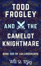 Todd Frogley and the Camelot Knightmare ebook by Will B. Riley