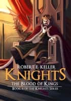 Knights: The Blood of Kings ebook by Robert E. Keller