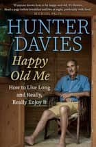 Happy Old Me - How to Live A Long Life, and Really Enjoy It ebook by Hunter Davies