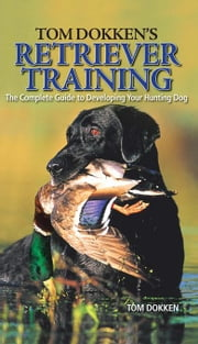 Tom Dokken's Retriever Training: The Complete Guide to Developing Your Hunting Dog ebook by Dokken, Tom