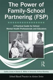 The Power of Family-School Partnering (FSP) - A Practical Guide for School Mental Health Professionals and Educators ebook by Cathy Lines,Gloria Miller,Amanda Arthur-Stanley