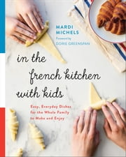 In the French Kitchen with Kids - Easy, Everyday Dishes for the Whole Family to Make and Enjoy ebook by Mardi Michels, Dorie Greenspan