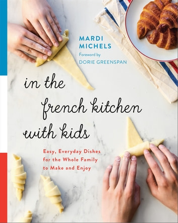 In the French Kitchen with Kids - Easy, Everyday Dishes for the Whole Family to Make and Enjoy eBook by Mardi Michels