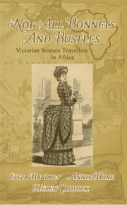 Not Just Bonnets and Bustles - Victorian Woman Travellers in Africa ebook by Eliza Bradley,Annie Hore,Helen Caddick