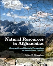 Natural Resources in Afghanistan - Geographic and Geologic Perspectives on Centuries of Conflict ebook by John F. Shroder