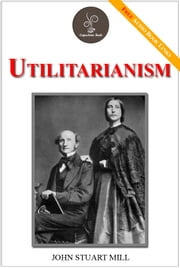 Utilitarianism - (FREE Audiobook Included!) ebook by John Stuart Mill