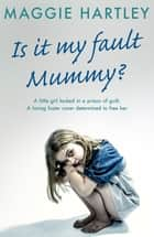 Is It My Fault, Mummy? - A little girl locked in a prison of guilt. A loving foster carer determined to free her 電子書 by Maggie Hartley