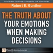The Truth About Your Emotions When Making Decisions ebook by Robert E. Gunther