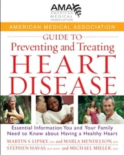 American Medical Association Guide to Preventing and Treating Heart Disease - Essential Information You and Your Family Need to Know about Having a Healthy Heart ebook by American Medical Association,Martin S. Lipsky MD,Marla Mendelson,Stephen Havas MD, MPH,Michael Miller MD