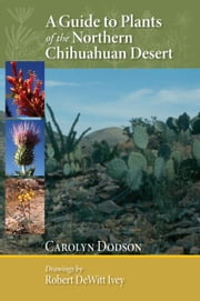 A Guide to Plants of the Northern Chihuahuan Desert ebook by Carolyn Dodson,Robert DeWitt Ivey
