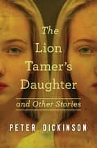 The Lion Tamer's Daughter - And Other Stories ebook by Peter Dickinson