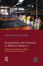 Challenges and Change in Middle America - Perspectives on Development in Mexico, Central America and the Caribbean ebook by Katie Willis,Cathy Mcilwaine