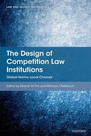 The Design of Competition Law Institutions - Global Norms, Local Choices ebook by Eleanor M Fox,Michael J Trebilcock