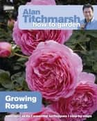 Alan Titchmarsh How to Garden: Growing Roses ebook by Alan Titchmarsh