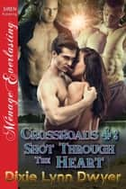 Crossroads 4: Shot Through the Heart ebook by Dixie Lynn Dwyer