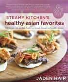 Steamy Kitchen's Healthy Asian Favorites - 100 Recipes That Are Fast, Fresh, and Simple Enough for Tonight's Supper ebook by Jaden Hair