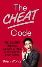 The Cheat Code - The Secret Tweaks, Hacks and Tips to Get Noticed and Get Ahead ebook by Brian Wong