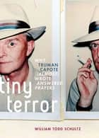 Tiny Terror:Why Truman Capote (Almost) Wrote Answered Prayers - Why Truman Capote (Almost) Wrote Answered Prayers ebook by William Todd Schultz