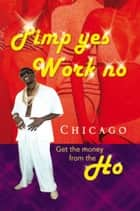 Pimp Yes Work No - Get the Money from the Ho ebook by Chicago