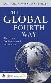 The Global Fourth Way - The Quest for Educational Excellence ebook by Professor Andrew (Andy) P. Hargreaves,Dennis L. Shirley