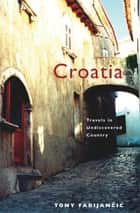 Croatia - Travels in Undiscovered Country ebook by Tony Fabijancic