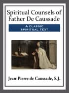 Spiritual Counsels of Father De Caussade ebook by S.J. de Caussade