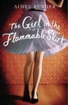 The Girl in the Flammable Skirt ebook by Aimee Bender