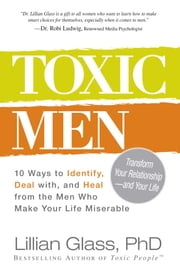 Toxic Men - 10 Ways to Identify, Deal with, and Heal from the Men Who Make Your Life Miserable ebook by Lillian Glass, PhD