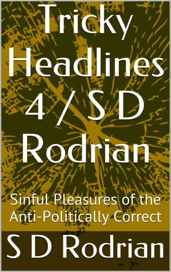 Tricky Headlines 4 / S D Rodrian - Sinful Pleasures of the Anti-Politically Correct. ebook by S D Rodrian