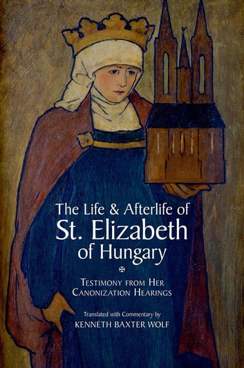 The Life and Afterlife of St. Elizabeth of Hungary - Testimony from her Canonization Hearings ebook by Kenneth Baxter Wolf