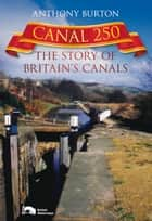 Canal 250 - The Story of Britain's Canals ebook by Anthony Burton