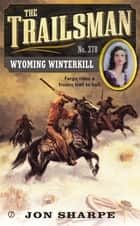 The Trailsman #378 - Wyoming Winterkill ebook by Jon Sharpe