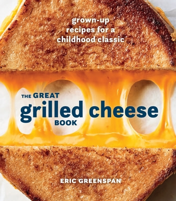 The Great Grilled Cheese Book - Grown-Up Recipes for a Childhood Classic ebook by Eric Greenspan