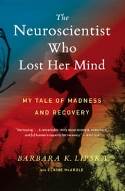 The Neuroscientist Who Lost Her Mind - My Tale of Madness and Recovery ebook by Barbara K. Lipska, Ph.D, Elaine McArdle