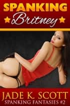 Spanking Britney: An Erotic Story ebook by Jade K. Scott