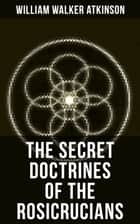 THE SECRET DOCTRINES OF THE ROSICRUCIANS - Revelations about the Ancient Secret Society Devoted to the Study of Occult Doctrines ebook by William Walker Atkinson