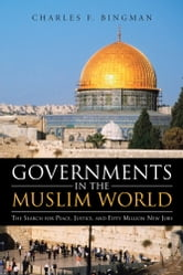 Governments in the Muslim World - The Search for Peace, Justice, and Fifty Million New Jobs ebook by Charles F. Bingman