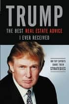 Trump: The Best Real Estate Advice I Ever Received - 100 Top Experts Share Their Strategies ebook by Donald J. Trump