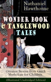 "Wonder Book & Tanglewood Tales – Greatest Stories from Greek Mythology for Children (Illustrated Unabridged Edition): Captivating Stories of Epic Heroes and Heroines from the Renowned American Author of ""The Scarlet Letter"" and ""The House of Seven Ga ebook by Nathaniel  Hawthorne"