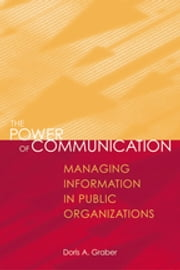 The Power of Communication - Managing Information in Public Organizations ebook by Doris A. Graber
