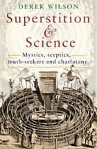 Superstition and Science - Mystics, sceptics, truth-seekers and charlatans ebook by Derek Wilson
