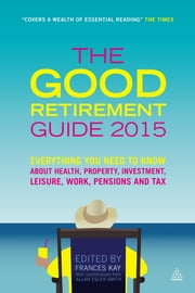 The Good Retirement Guide 2015 - Everything You Need to Know About Health, Property, Investment, Leisure, Work, Pensions and Tax ebook by Frances Kay,Allan Esler Smith