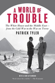 A World of Trouble - The White House and the Middle East--from the Cold War to the War on Terror ebook by Patrick Tyler