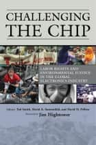 Challenging the Chip - Labor Rights and Environmental Justice in the Global Electronics Industry ebook by David Pellow, David Sonnenfeld, Ted Smith