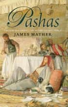 Pashas: Traders and Travellers in the Islamic World ebook by James Mather